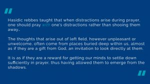 Hasidic rebbes taught that when distractions arise during prayer, one should pray with one's distractions rather than shooing them away… The thoughts that arise out of left field, however unpleasant or unwelcome, often come from places buried deep within us, almost as if they are a gift from God, an invitation to look directly at them. It is as if they are a reward for getting our minds to settle down sufficiently in prayer, thus having allowed them to emerge from the shadows.